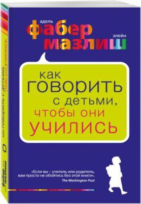 Эксмо Как говорить с детьми, чтобы они учились, Фабер Мазлиш