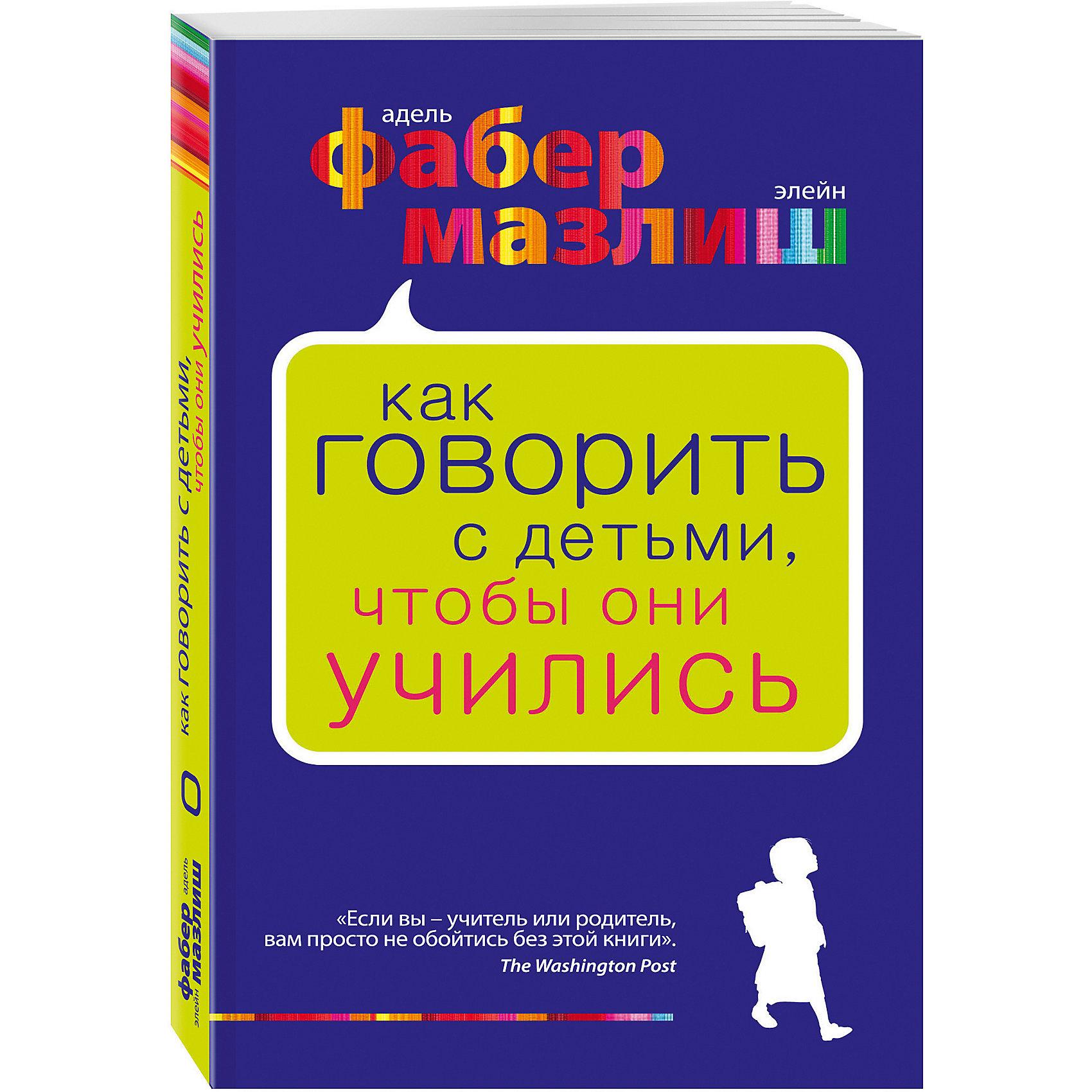 Эксмо Как говорить с детьми, чтобы они учились, Фабер Мазлиш фабер адель мазлиш элейн как говорить с детьми чтобы они учились переплет