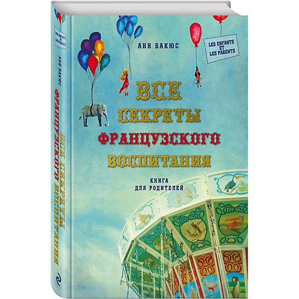 Купить Все секреты французского воспитания. Книга для родителей, Эксмо, Россия, Унисекс