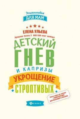 Fenix Детский гнев и капризы: укрощение строптивых, Ульева Е.А.