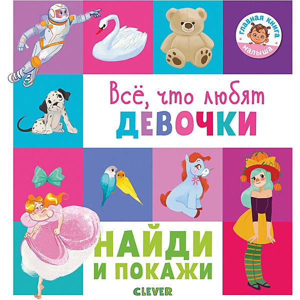 Clever Книжка-игра Найди и покажи Всё, что любят девочки издательство clever найди и покажи животные