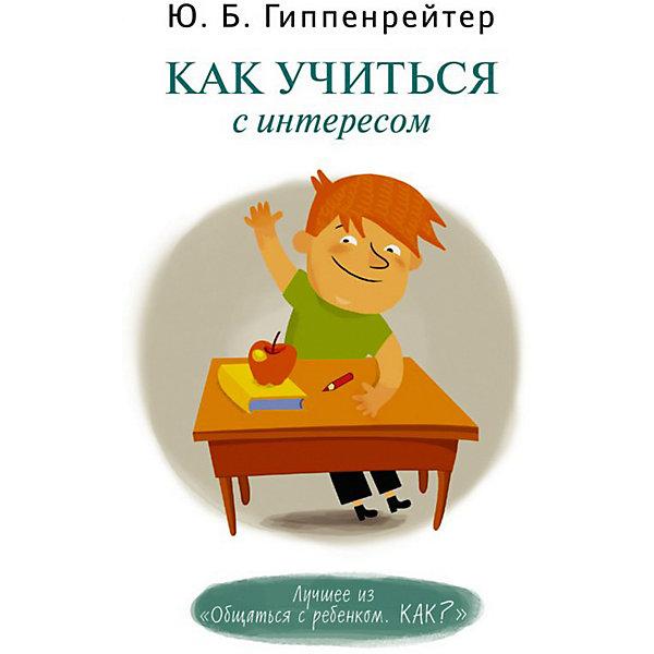 Издательство АСТ Как учиться с интересом, Ю.Б. Гиппенрейтер