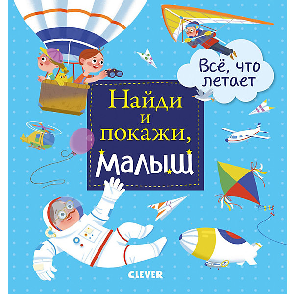 Clever Найди и покажи, малыш Все, что летает. Герасименко А. clever книжка найди и покажи малыш я умею одеваться спокойной ночи clever