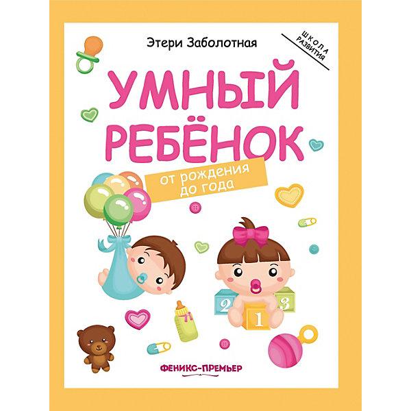 Фото - Феникс-Премьер Детское пособие Умный ребенок от рождения до года развивающие книжки феникс умный ребенок от рождения до года