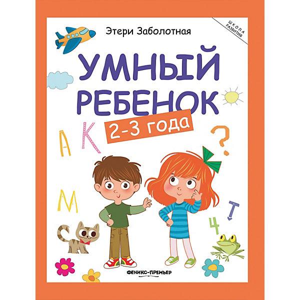 Феникс-Премьер Детское пособие Умный ребенок 2-3 года феникс премьер умный ребенок 4 5 лет