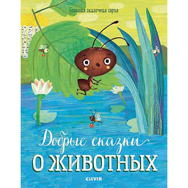 Clever Книга Большая сказочная серия Добрые сказки о животных большая сказочная серия большая книга сказок на ночь