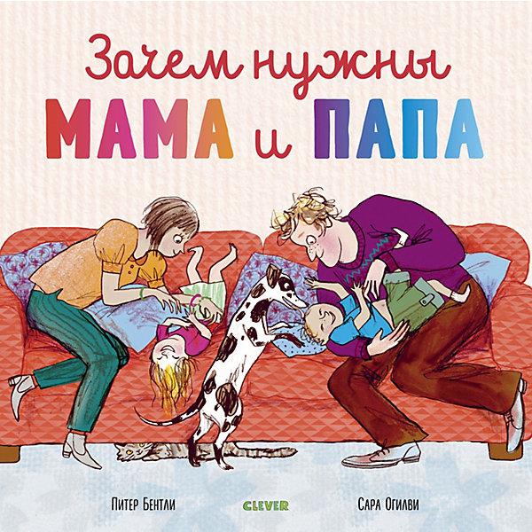 Clever Книжка-картинка Зачем нужны мама и папа, Бентли П. книги для родителей clever книжка мой дневник… я мама школа для родителей мягкая обложка