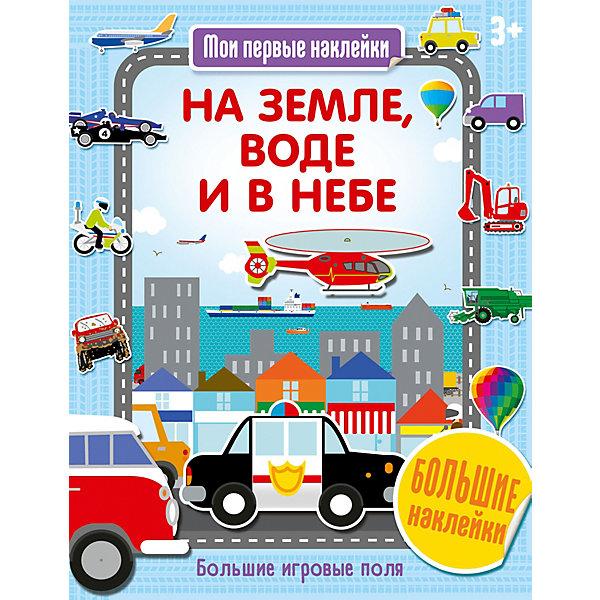 Купить Книга Мои первые наклейки На земле, воде и в небе , АСТ-ПРЕСС, Россия, Унисекс