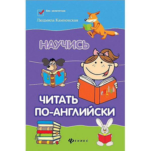 Феникс Иностранный язык Без репетитора Научись читать по-английски, Л. Камионская