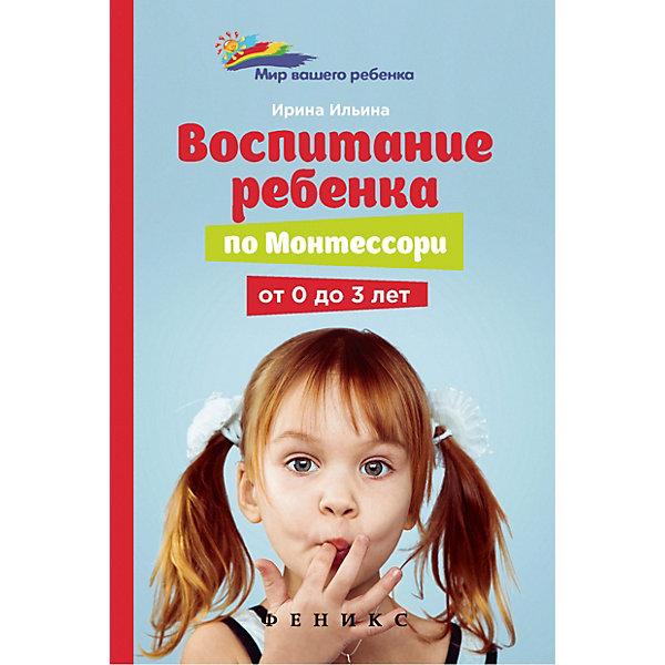 """Феникс Книга для родителей """"Мир вашего ребёнка"""" Воспитание ребенка от Монтессори от 0 до 3 лет, И. Ильина"""