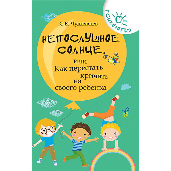 Феникс Советы родителям Психология Непослушное солнце, или как перестать кричать, 9-е издание,С. Чуднявцев