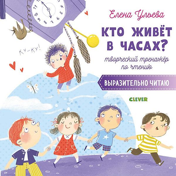 Купить Тренажёр по чтению Кто живёт в часах? Выразительно читаю , Ульева Е., Clever, Россия, Унисекс