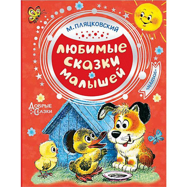 Издательство АСТ Сборник Любимые сказки малышей, М. Пляцковский