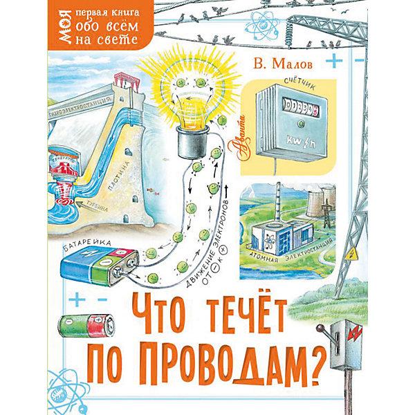Издательство АСТ Моя первая книга обо всем на свете Что течёт по проводам?, Малов В.