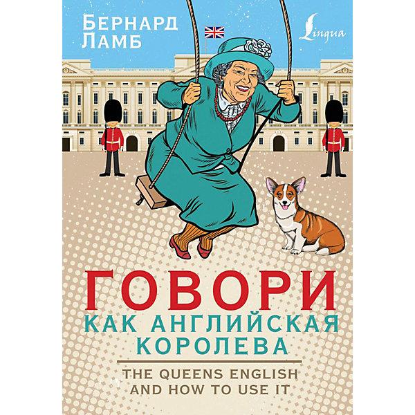 Издательство АСТ Говори как английская королева, или The Queen's English and how to use it, Ламб Б.