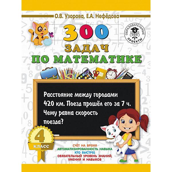 Издательство АСТ Развивающая книга 300 задач по математике 3000 примеров для начальной школы, 4 класс