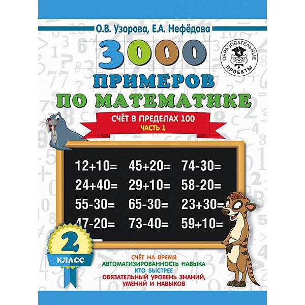 Фото - Издательство АСТ Развивающая книга 3000 примеров по математике Счёт в пределах 100. Часть 1, 3000 примеров для начальной школы, 2 кла о в узорова е а нефедова 3000 примеров по математике 2 класс счёт в пределах 100 часть 2