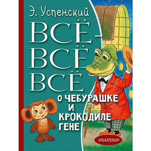 Купить Сборник Всё-всё-всё о Чебурашке и Крокодиле Гене , Издательство АСТ, Россия, Унисекс