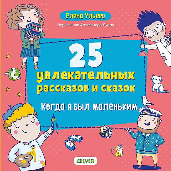 Clever Книга Мои первые сказки. 25 увлекательных рассказов и сказок. Когда я был маленьким, Ульева Е.