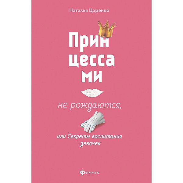 Феникс Принцессами не рождаются, или Секреты воспитания девочек, Н. Царенко