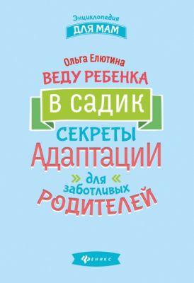 Феникс Веду ребенка в садик: секреты адаптации для заботливых родителей, О. Елютина