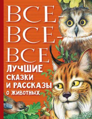 Издательство АСТ Все-все-все лучшие сказки, стихи и рассказы о животных