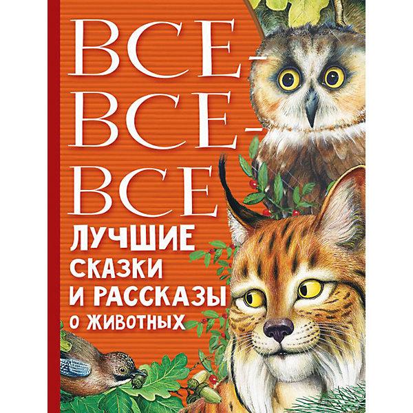 Все-все-все лучшие сказки, стихи и рассказы о животных Издательство АСТ
