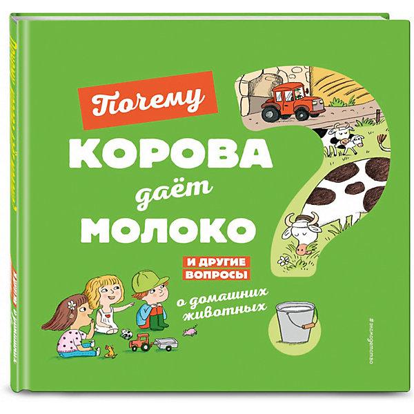 Эксмо Почему корова даёт молоко? И другие вопросы о домашних животных соваж жосефин почему трава зелёная и другие вопросы о природе