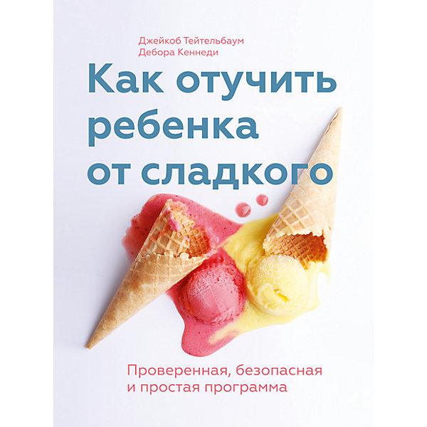 Фото - Манн, Иванов и Фербер Как отучить ребенка от сладкого манн иванов и фербер как отучить ребенка от сладкого