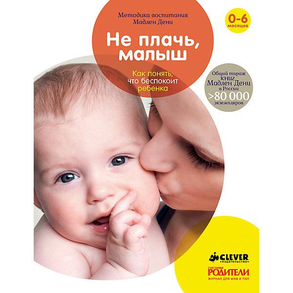 Не плачь, малыш. Как понять, что беспокоит ребенка, М. Дени, Clever, Россия, Унисекс  - купить со скидкой