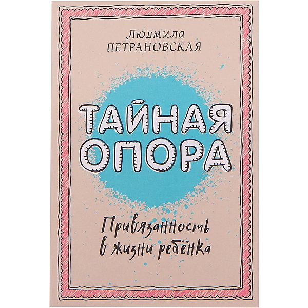 Издательство АСТ Тайная опора: привязанность в жизни ребенка, Людмила Петрановская