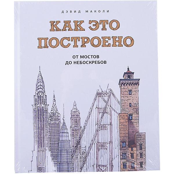 Как это построено: от мостов до небоскребов. Иллюстрированная энциклопедия Манн, Иванов и Фербер