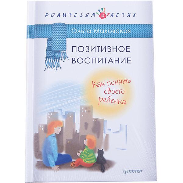 Купить Позитивное воспитание: Как понять своего ребенка, ПИТЕР, Россия, Унисекс