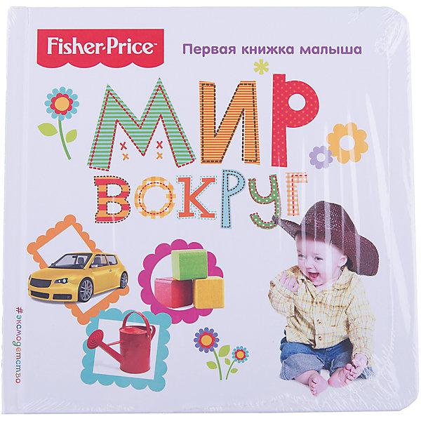 Эксмо Первая книжка малыша Fisher Price Мир вокруг книги эксмо изучаю мир вокруг для детей 6 7 лет