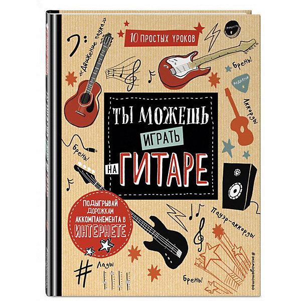 Эксмо Развивающая книга Ты можешь играть на гитаре книги эксмо ты мое созвездие