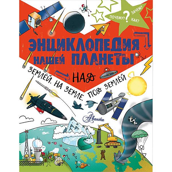 Издательство АСТ Энциклопедия нашей планеты: над землёй, на земле, под землёй