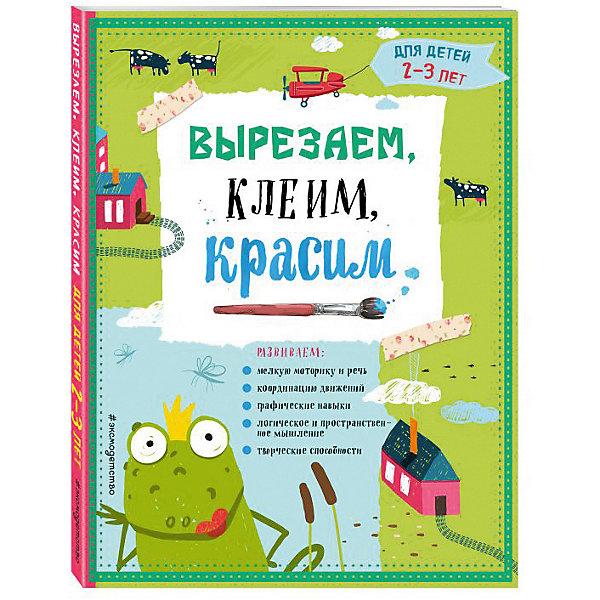 Купить Развивающая книга Вырезаем, клеим, красим для детей 2-3 лет, Эксмо, Россия, Унисекс